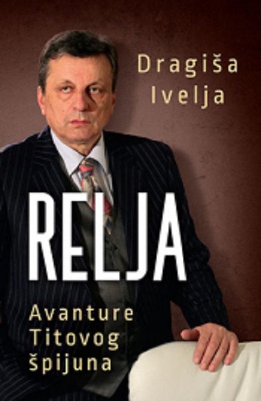 Relja Avanture Titovog spijuna Dragisa Ivelja knjiga 2019 autobiografija